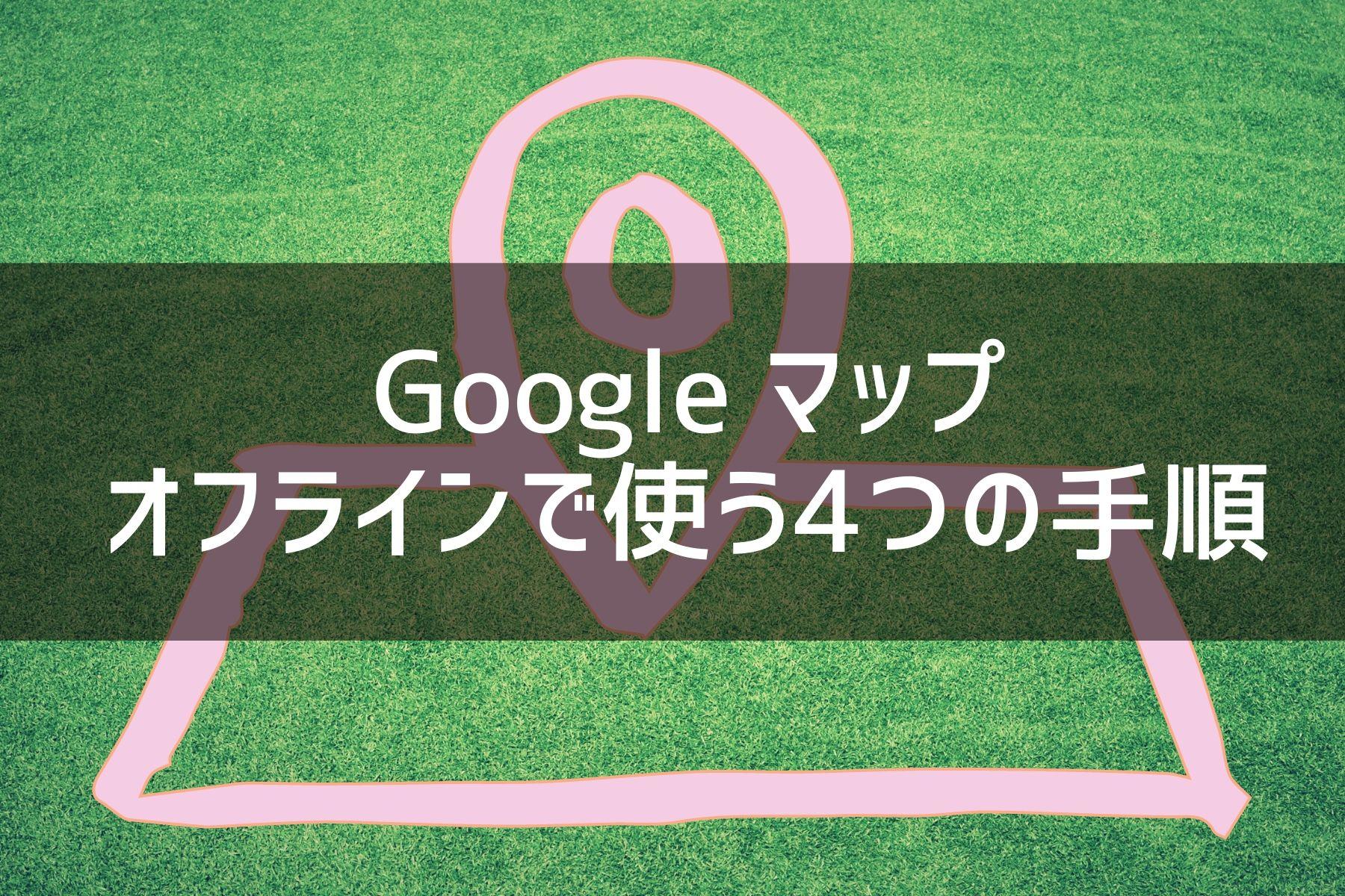 Googleマップをオフラインで使う4つの手順を写真21枚を使ってわかりやすく解説