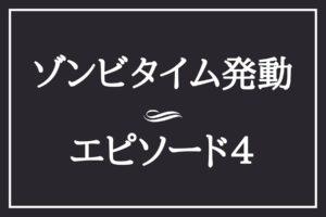 エピソード4 ゾンビタイム発動