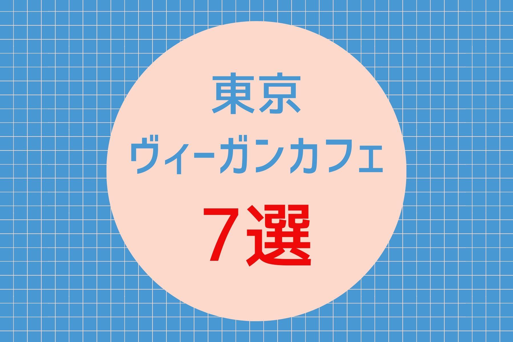 東京のヴィーガンカフェおすすめ7選|マップ付きでわかりやすくご紹介!