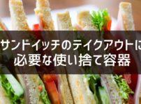 サンドイッチのテイクアウトに必要な使い捨て容器