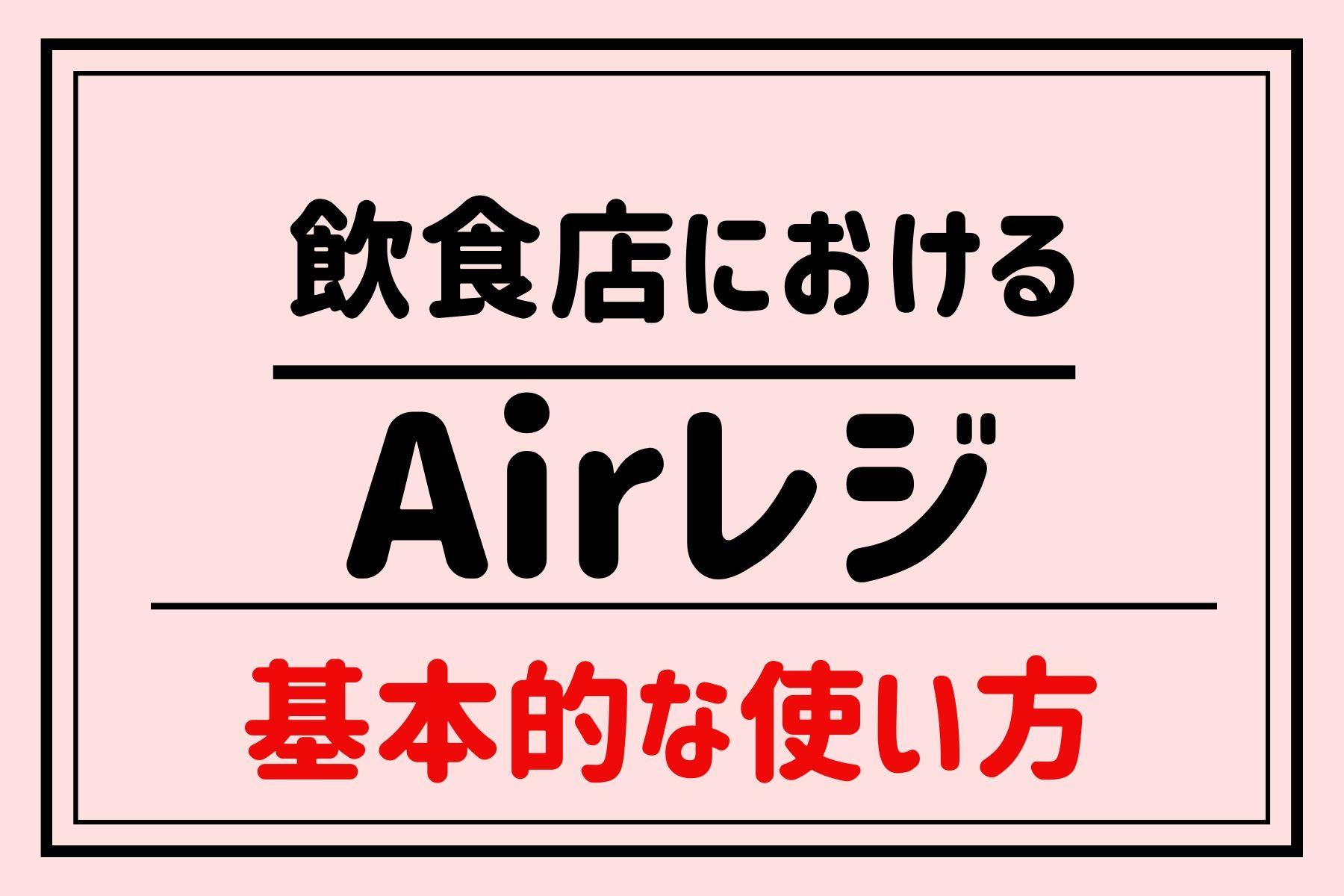 飲食店におけるAir(エア)レジの基本的な使い方|導入を検討している方向け