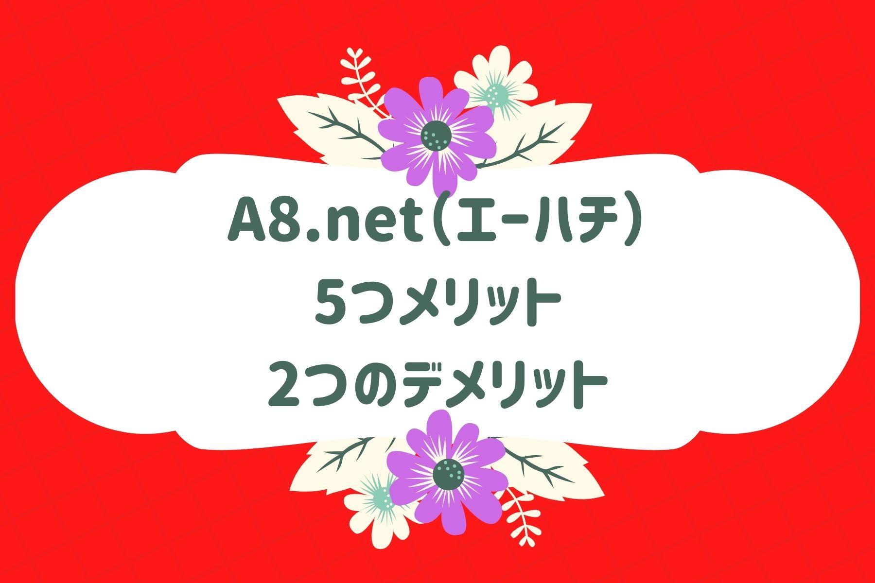 A8.net(エーハチ)の5つメリットと2つのデメリット