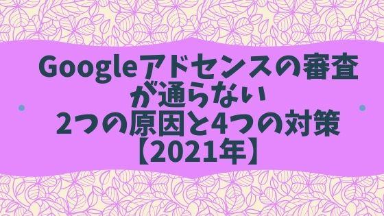 Googleアドセンスの審査が通らない2つの原因と4つの対策【2021年】